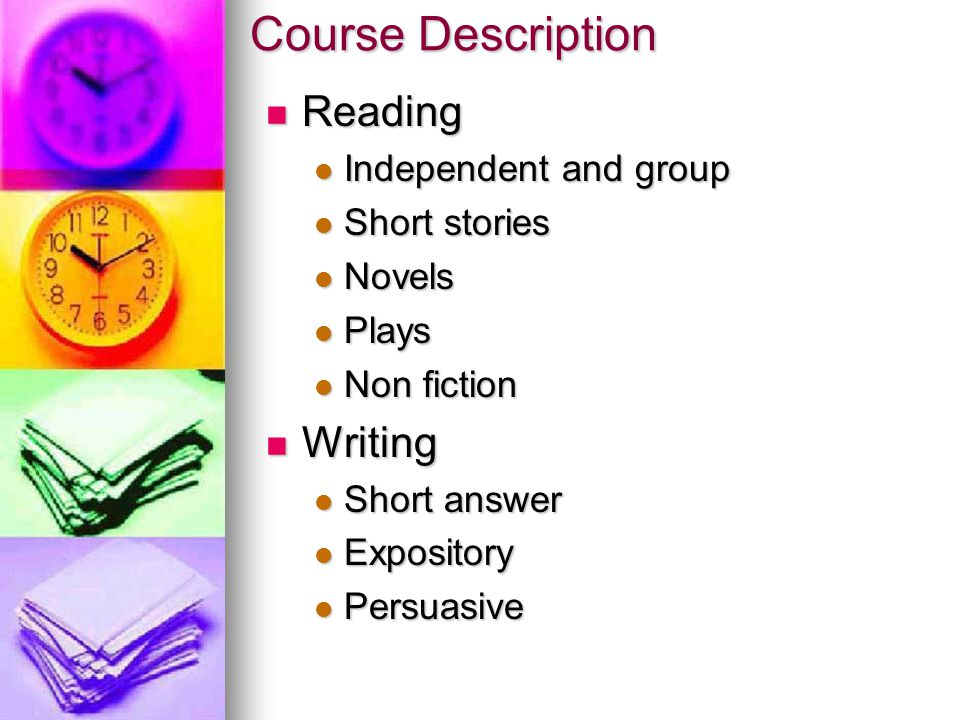 Course Description Reading Reading Independent and group Independent and group Short stories Short stories Novels Novels Plays Plays Non fiction Non fiction Writing Writing Short answer Short answer Expository Expository Persuasive Persuasive
