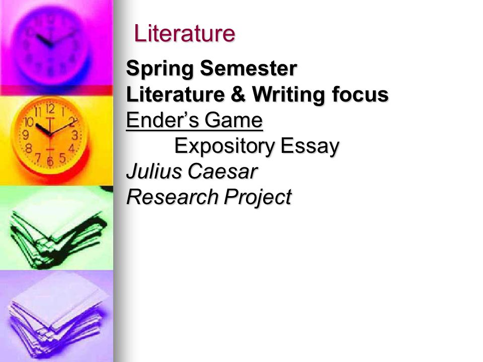 Literature Spring Semester Literature & Writing focus Ender's Game Expository Essay Julius Caesar Research Project