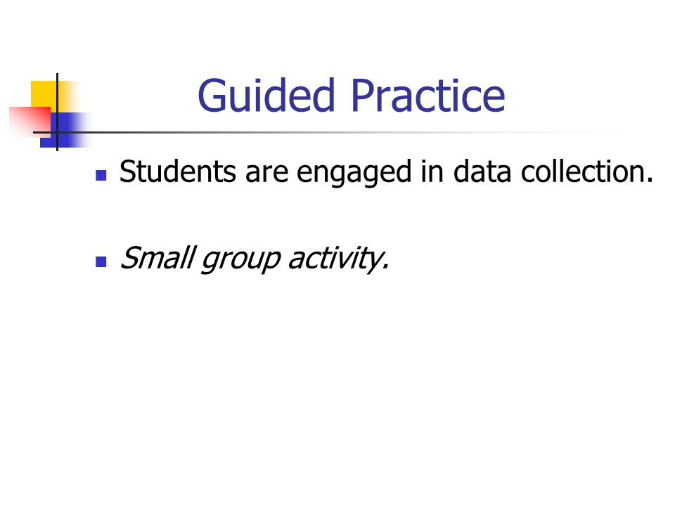 Guided Practice Students are engaged in data collection. Small group activity.