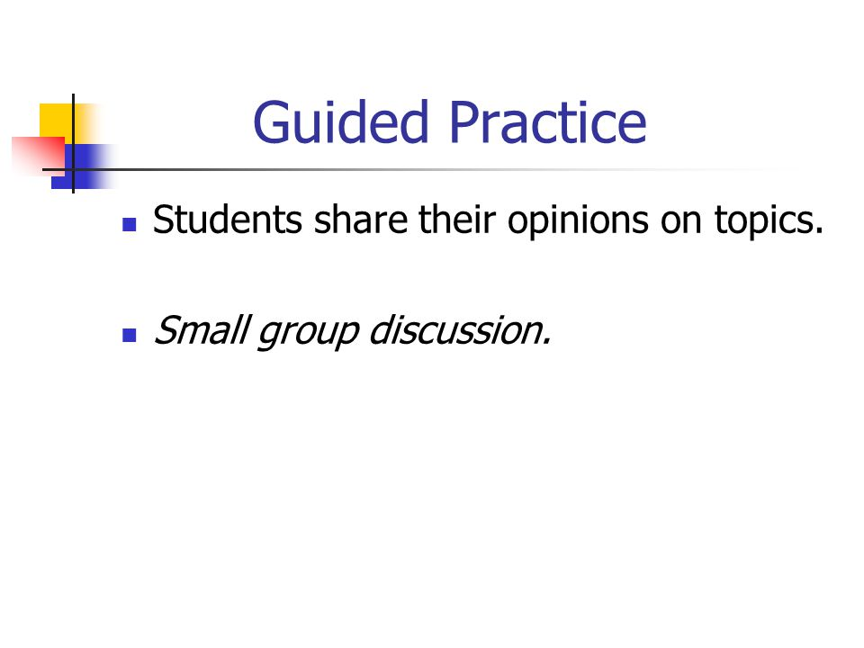 Guided Practice Students share their opinions on topics. Small group discussion.