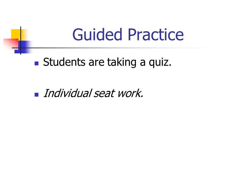 Guided Practice Students are taking a quiz. Individual seat work.