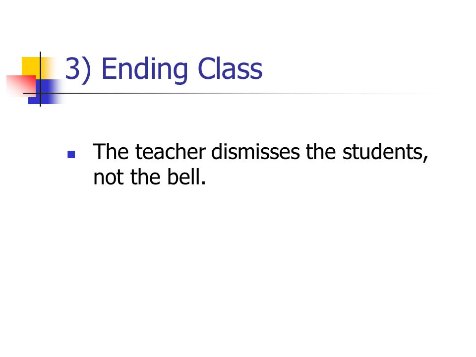 3) Ending Class The teacher dismisses the students, not the bell.