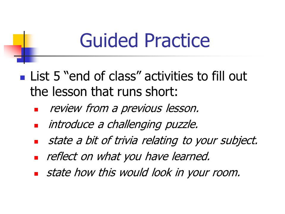 Guided Practice List 5 end of class activities to fill out the lesson that runs short: review from a previous lesson.