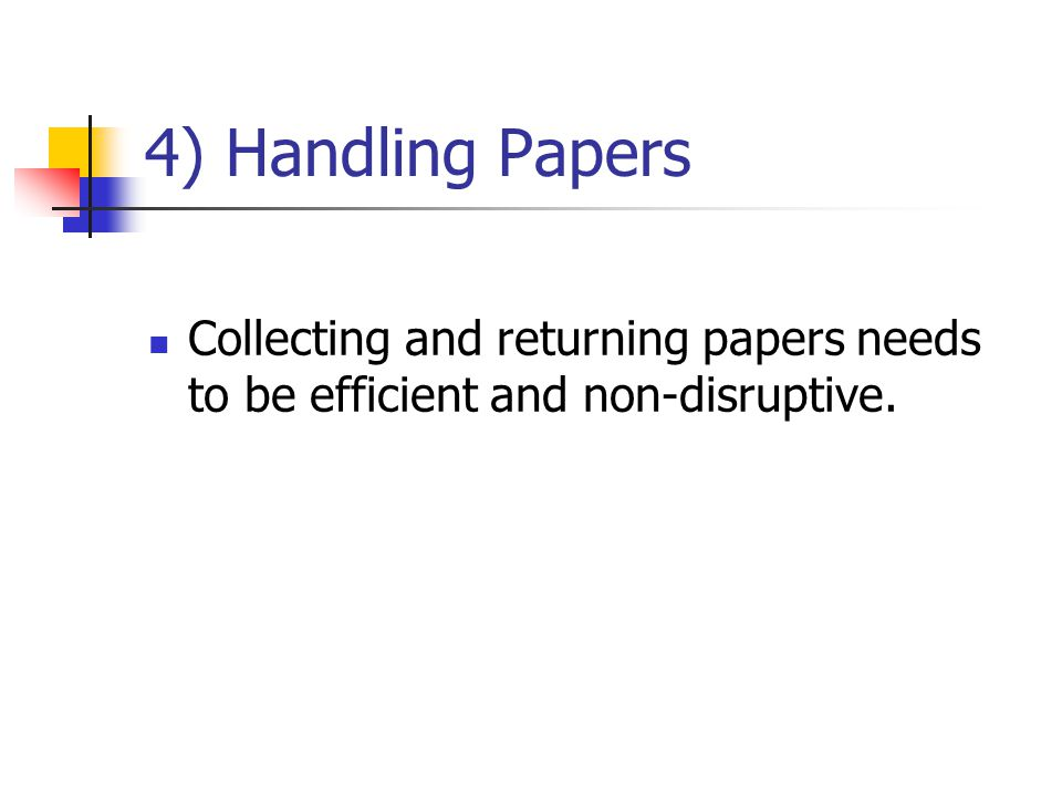 4) Handling Papers Collecting and returning papers needs to be efficient and non-disruptive.