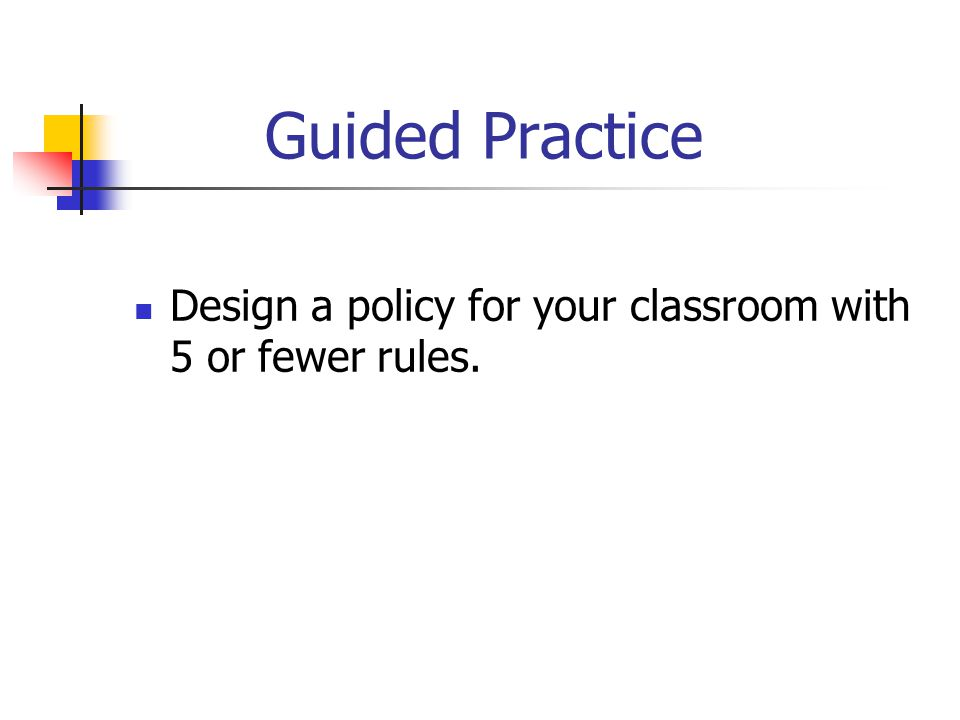 Guided Practice Design a policy for your classroom with 5 or fewer rules.