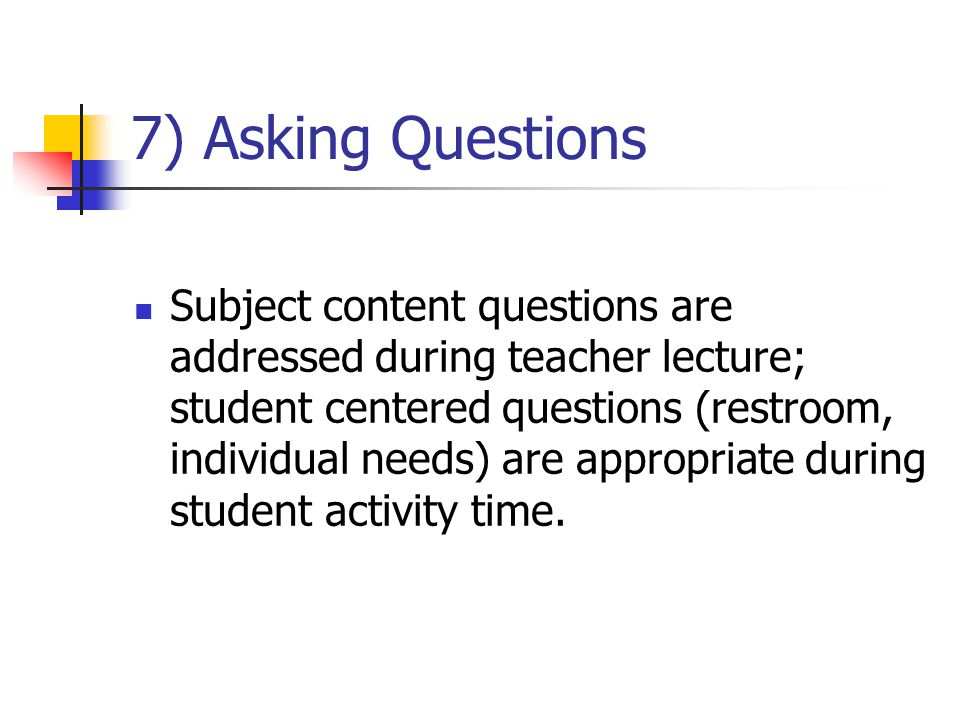 7) Asking Questions Subject content questions are addressed during teacher lecture; student centered questions (restroom, individual needs) are approp