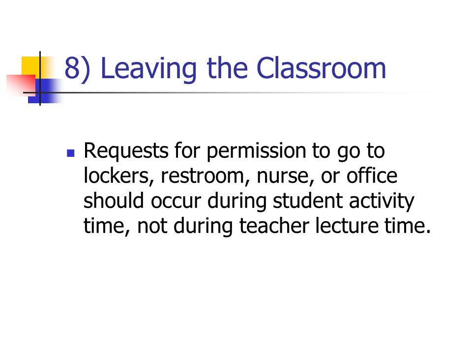 8) Leaving the Classroom Requests for permission to go to lockers, restroom, nurse, or office should occur during student activity time, not during teacher lecture time.