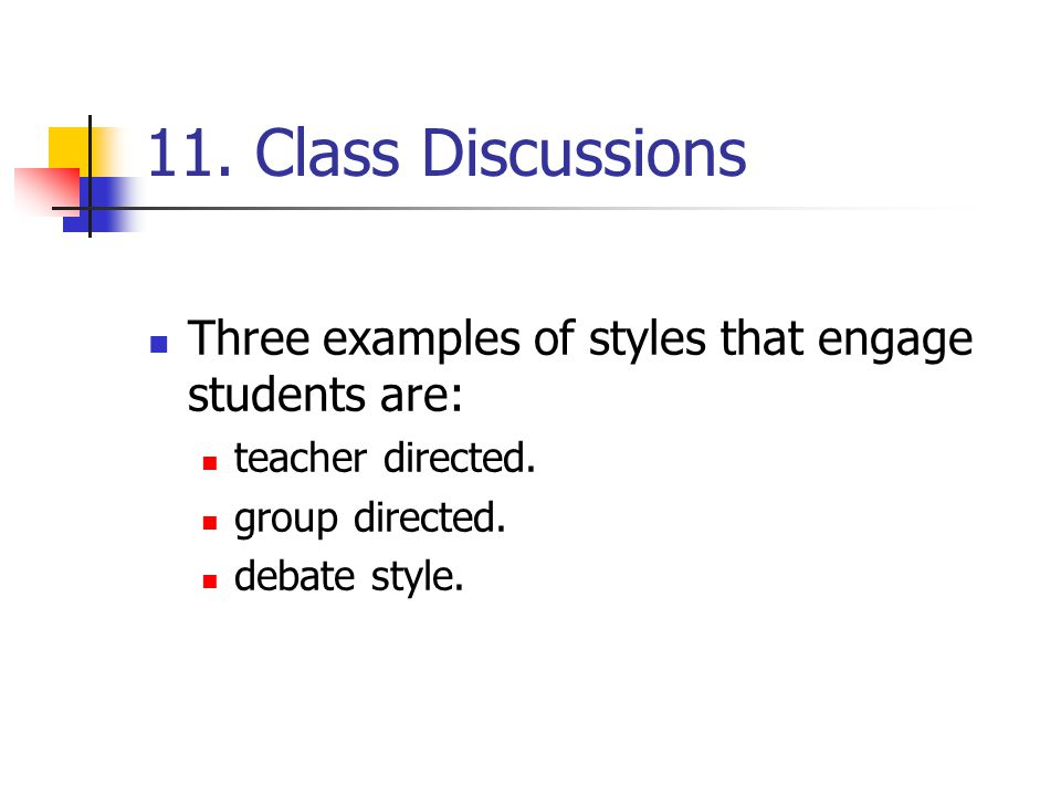 11. Class Discussions Three examples of styles that engage students are: teacher directed. group directed. debate style.
