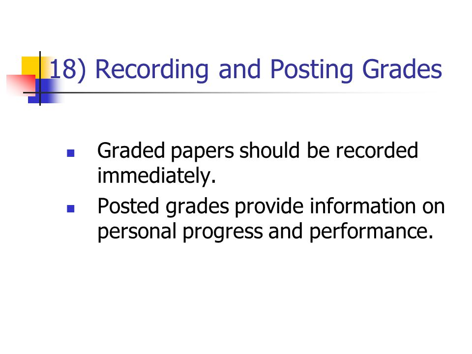 18) Recording and Posting Grades Graded papers should be recorded immediately. Posted grades provide information on personal progress and performance.