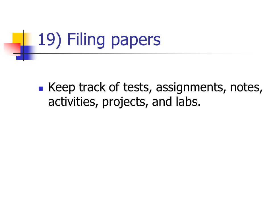 19) Filing papers Keep track of tests, assignments, notes, activities, projects, and labs.