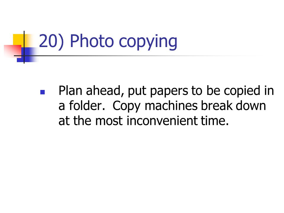 20) Photo copying Plan ahead, put papers to be copied in a folder.