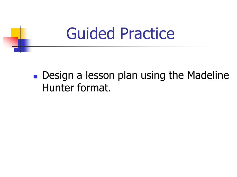 Guided Practice Design a lesson plan using the Madeline Hunter format.