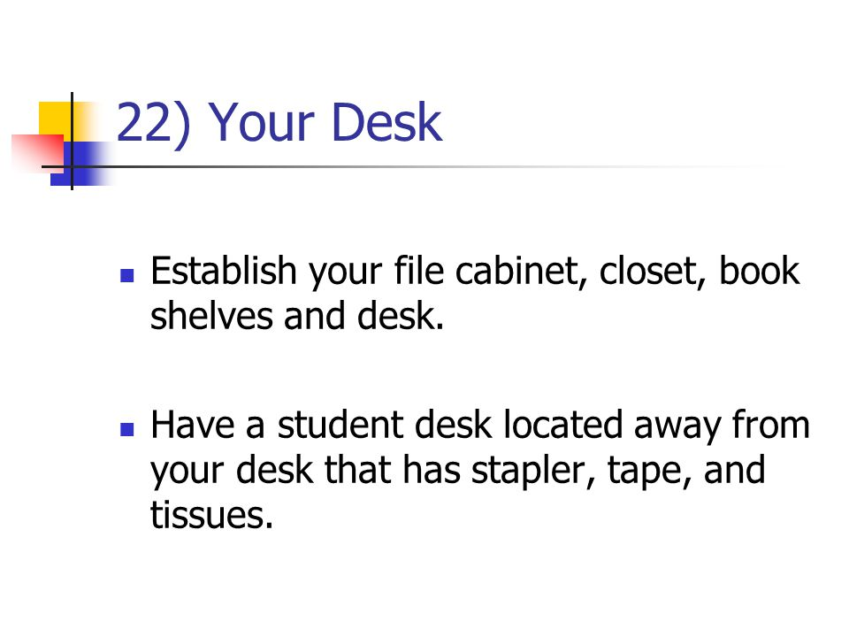 22) Your Desk Establish your file cabinet, closet, book shelves and desk. Have a student desk located away from your desk that has stapler, tape, and