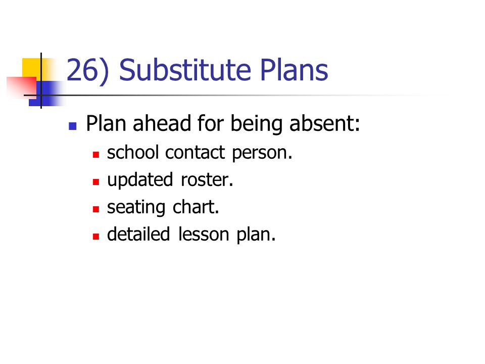 26) Substitute Plans Plan ahead for being absent: school contact person. updated roster. seating chart. detailed lesson plan.