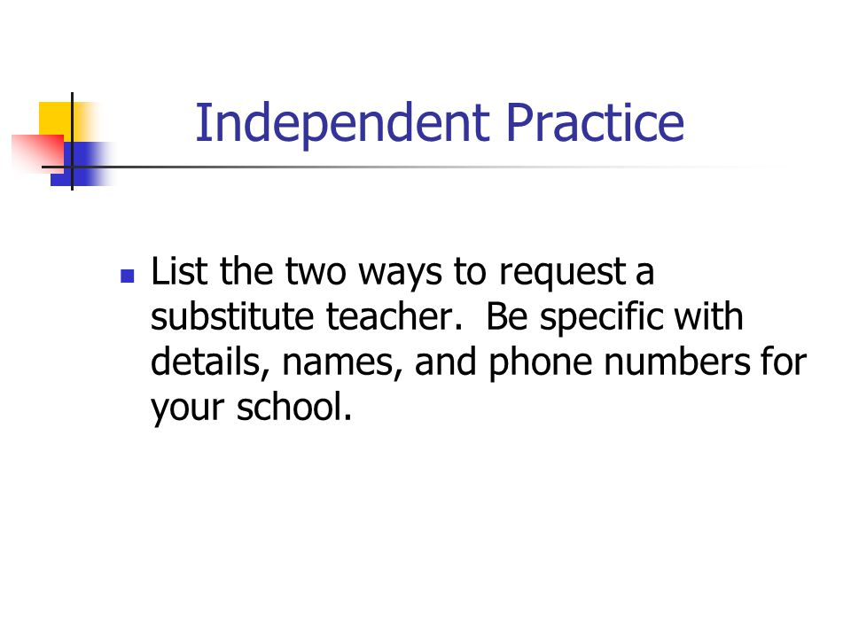 Independent Practice List the two ways to request a substitute teacher. Be specific with details, names, and phone numbers for your school.