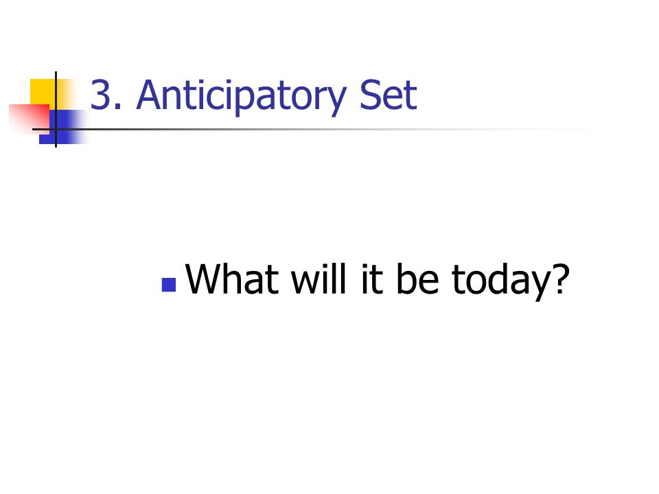 3. Anticipatory Set What will it be today?