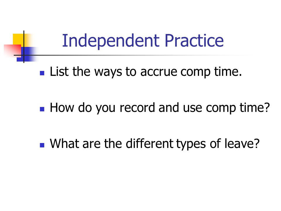 Independent Practice List the ways to accrue comp time. How do you record and use comp time? What are the different types of leave?