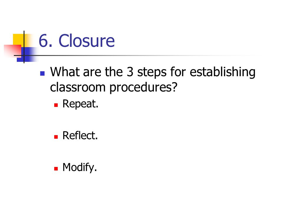 6. Closure What are the 3 steps for establishing classroom procedures Repeat. Reflect. Modify.