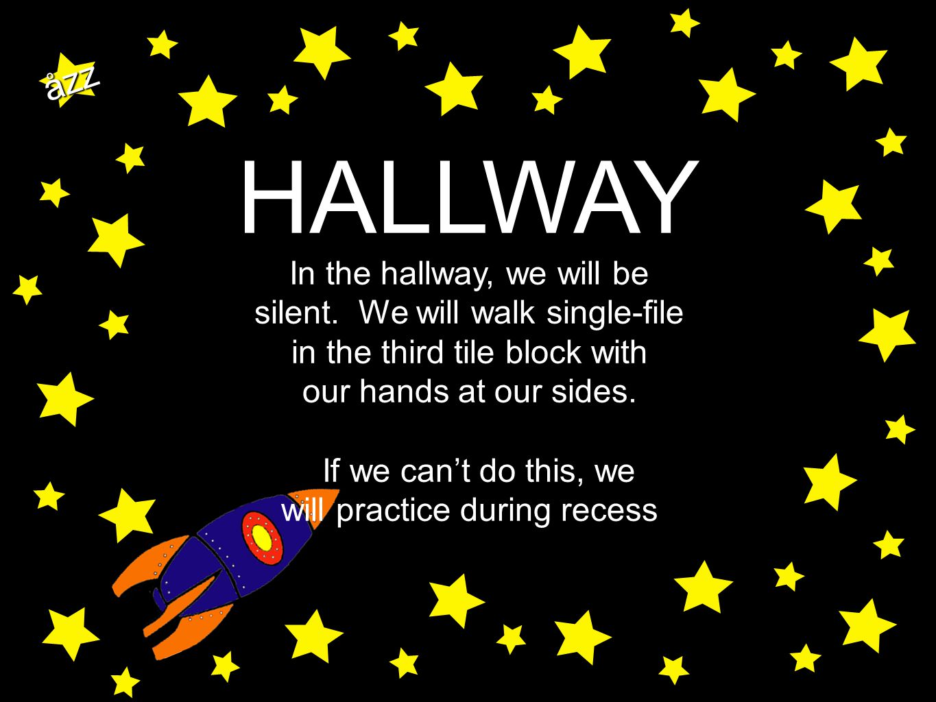 åzz HALLWAY In the hallway, we will be silent. We will walk single-file in the third tile block with our hands at our sides. If we can't do this, we w