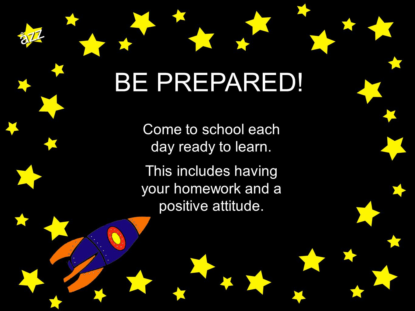 åzz BE PREPARED! Come to school each day ready to learn. This includes having your homework and a positive attitude.