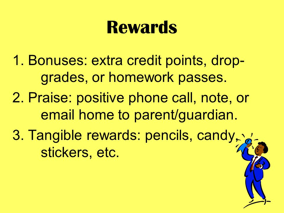 Rewards 1. Bonuses: extra credit points, drop- grades, or homework passes.
