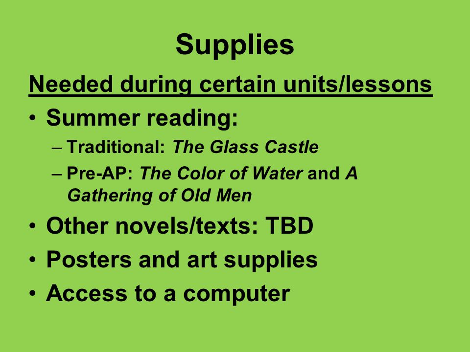 Supplies Needed during certain units/lessons Summer reading: –Traditional: The Glass Castle –Pre-AP: The Color of Water and A Gathering of Old Men Other novels/texts: TBD Posters and art supplies Access to a computer