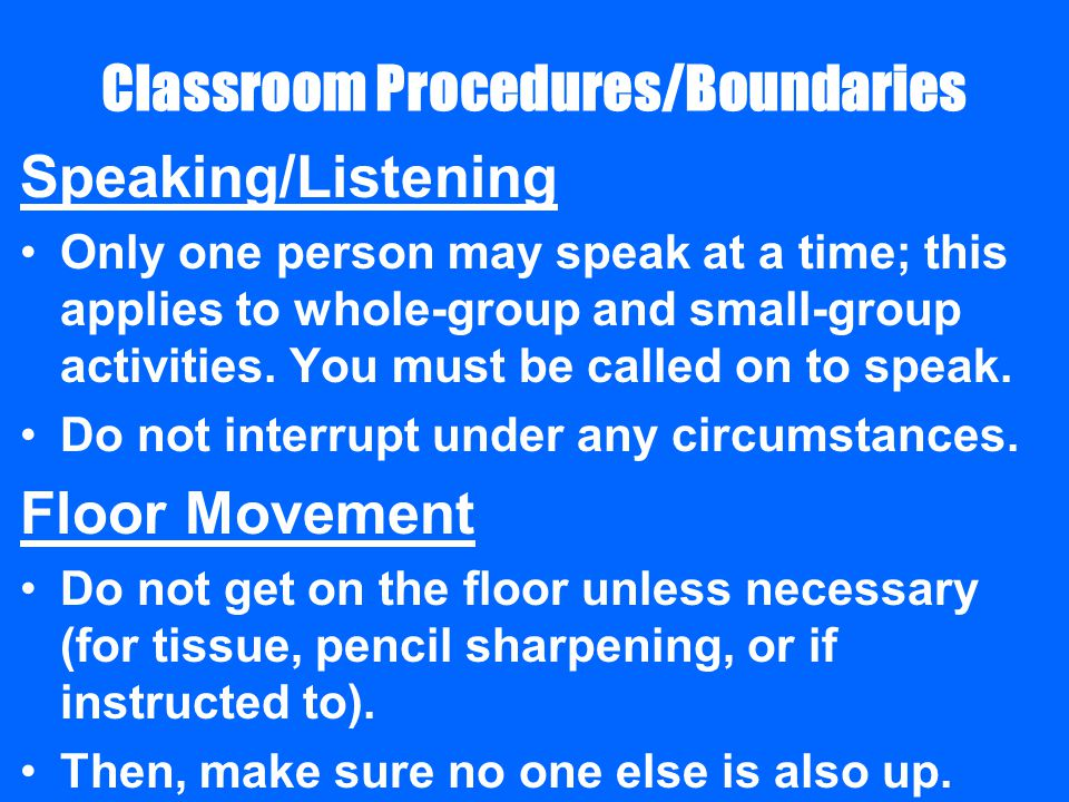 Classroom Procedures/Boundaries Speaking/Listening Only one person may speak at a time; this applies to whole-group and small-group activities.