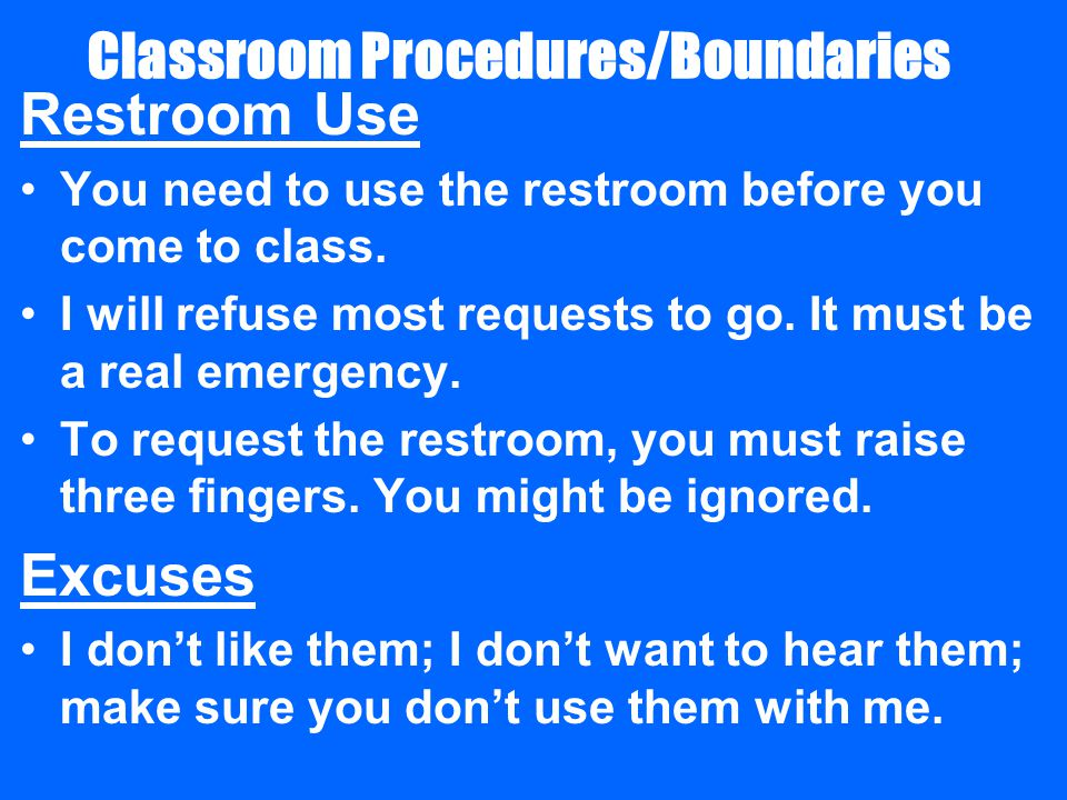 Classroom Procedures/Boundaries Restroom Use You need to use the restroom before you come to class.