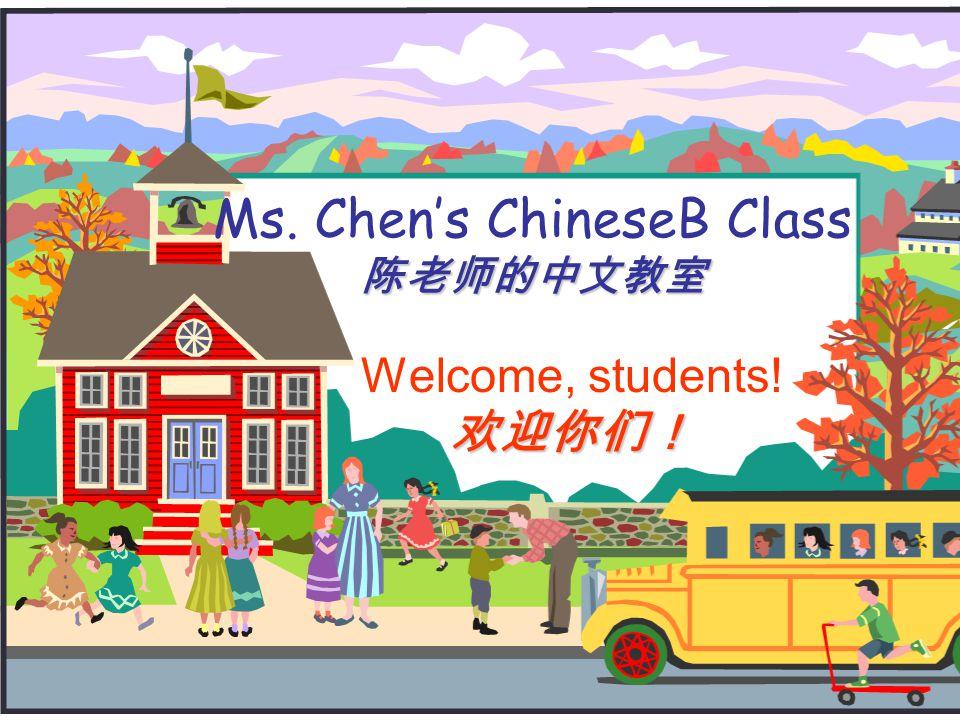 陈老师的中文教室 Ms. Chen's ChineseB Class 陈老师的中文教室 Welcome, students!欢迎你们!