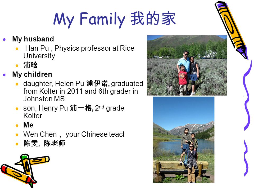 My Family 我的家  My husband  Han Pu, Physics professor at Rice University  浦晗  My children  daughter, Helen Pu 浦伊诺, graduated from Kolter in 2011 and 6th grader in Johnston MS  son, Henry Pu 浦一格, 2 nd grader in Kolter  Me  Wen Chen , your Chinese teacher  陈雯, 陈老师 HanandMeHanandMe JanJan S p ot Fl uf fy