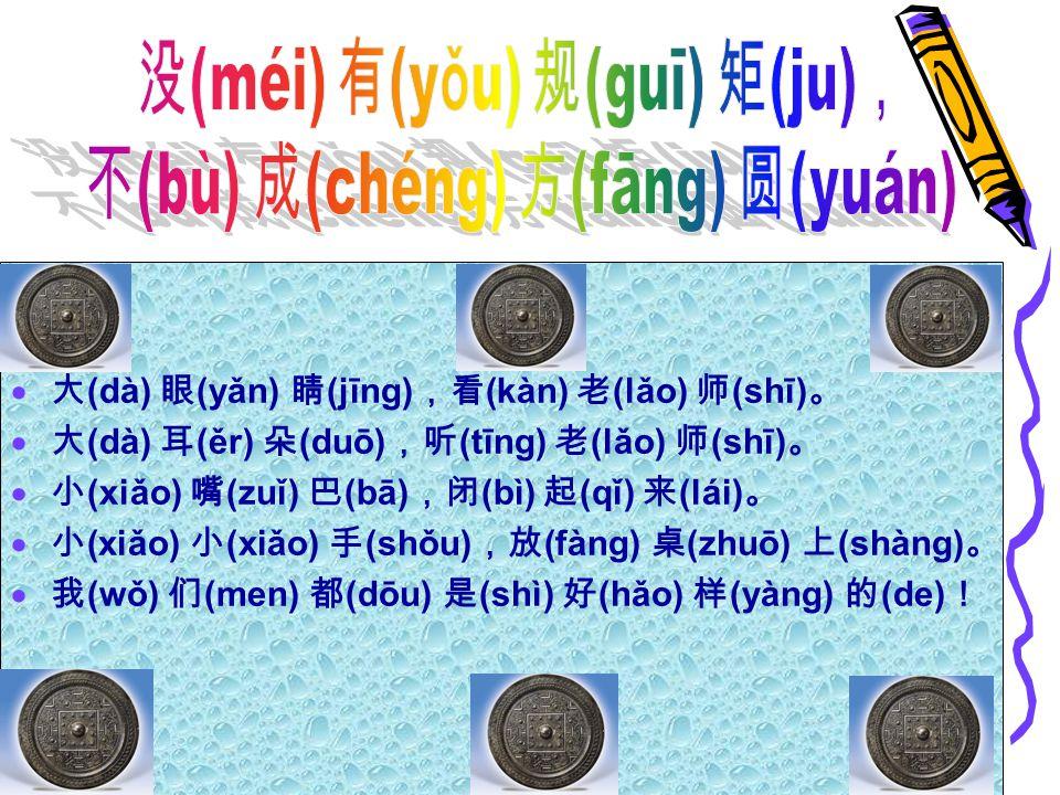  大 (dà) 眼 (yǎn) 睛 (jīng) ,看 (kàn) 老 (lǎo) 师 (shī) 。  大 (dà) 耳 (ěr) 朵 (duō) ,听 (tīng) 老 (lǎo) 师 (shī) 。  小 (xiǎo) 嘴 (zuǐ) 巴 (bā) ,闭 (bì) 起 (qǐ) 来 (lái) 。  小 (xiǎo) 小 (xiǎo) 手 (shǒu) ,放 (fàng) 桌 (zhuō) 上 (shàng) 。  我 (wǒ) 们 (men) 都 (dōu) 是 (shì) 好 (hǎo) 样 (yàng) 的 (de) !