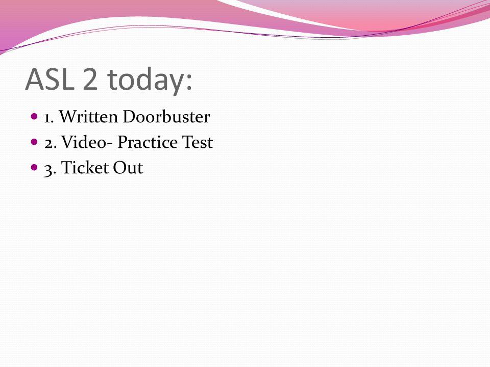 ASL 2 today: 1. Written Doorbuster 2. Video- Practice Test 3. Ticket Out