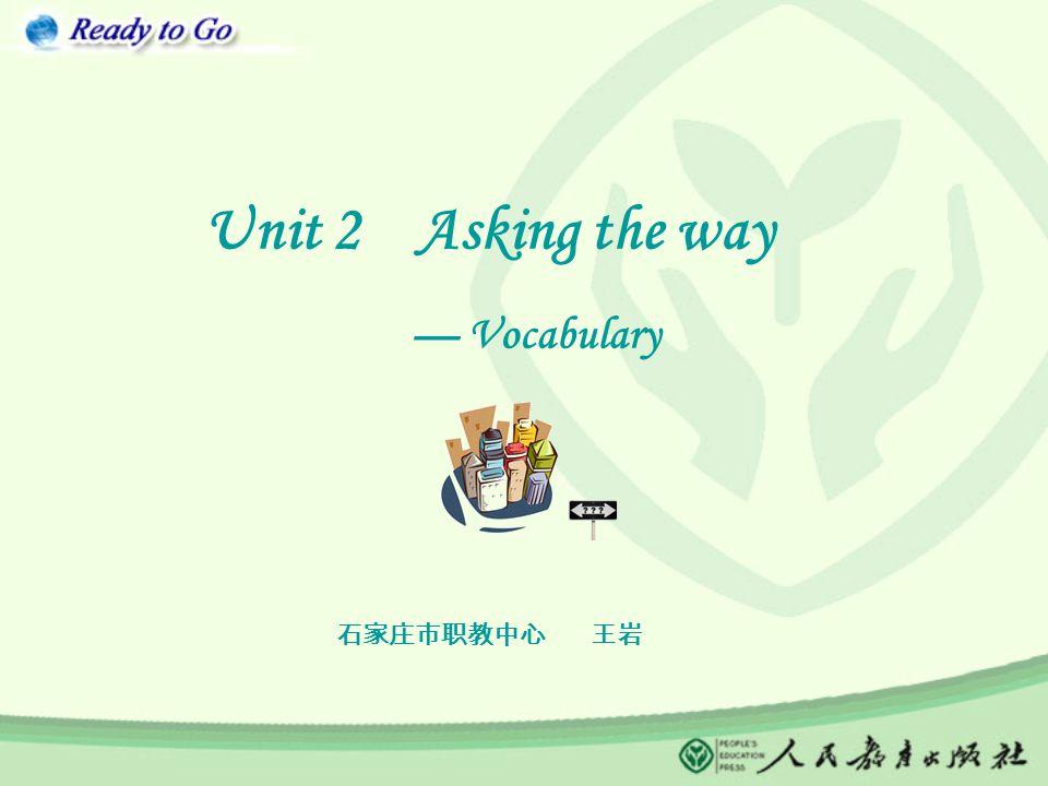 Unit 2 Asking the way — Vocabulary 石家庄市职教中心 王岩