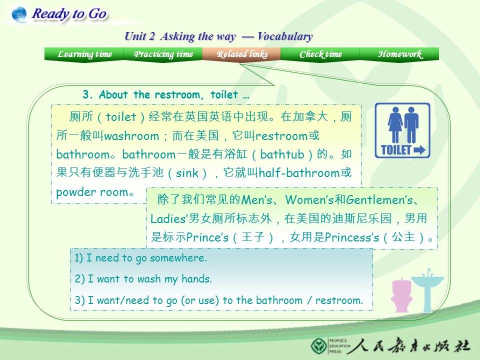 Unit 2 Asking the way — Vocabulary 厕所( toilet )经常在英国英语中出现。在加拿大,厕 所一般叫 washroom ;而在美国,它叫 restroom 或 bathroom 。 bathroom 一般是有浴缸( bathtub )的。如 果只有便器与洗手池( sink ),它就叫 half-bathroom 或 powder room 。 除了我们常见的 Men's 、 Women's 和 Gentlemen's 、 Ladies' 男女厕所标志外,在美国的迪斯尼乐园,男用 是标示 Prince's (王子),女用是 Princess's (公主)。 1) I need to go somewhere.