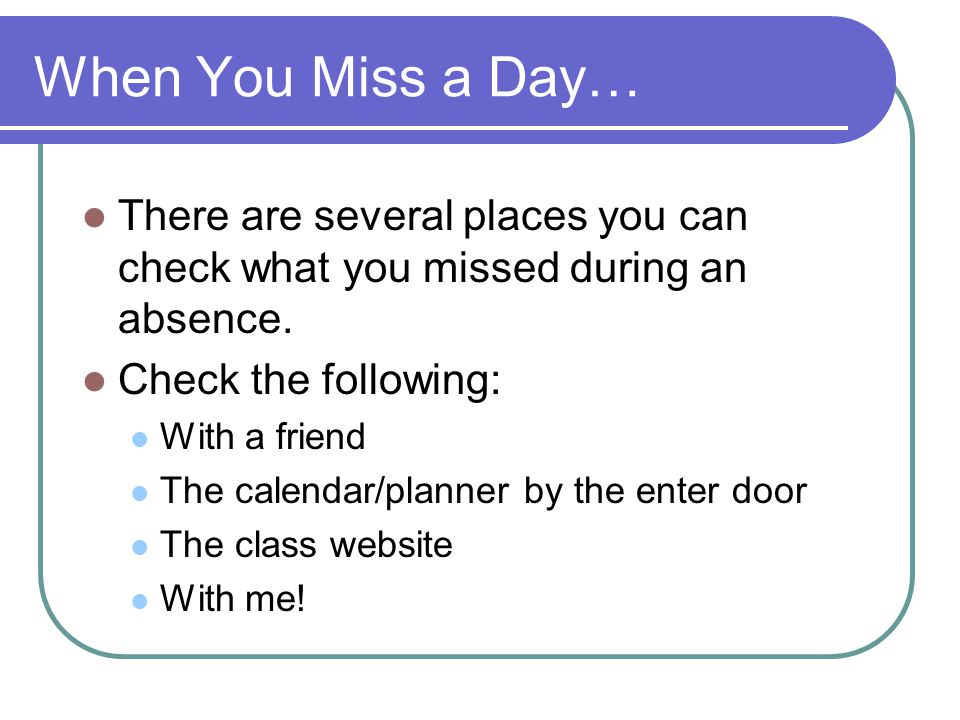 When You Miss a Day… There are several places you can check what you missed during an absence.