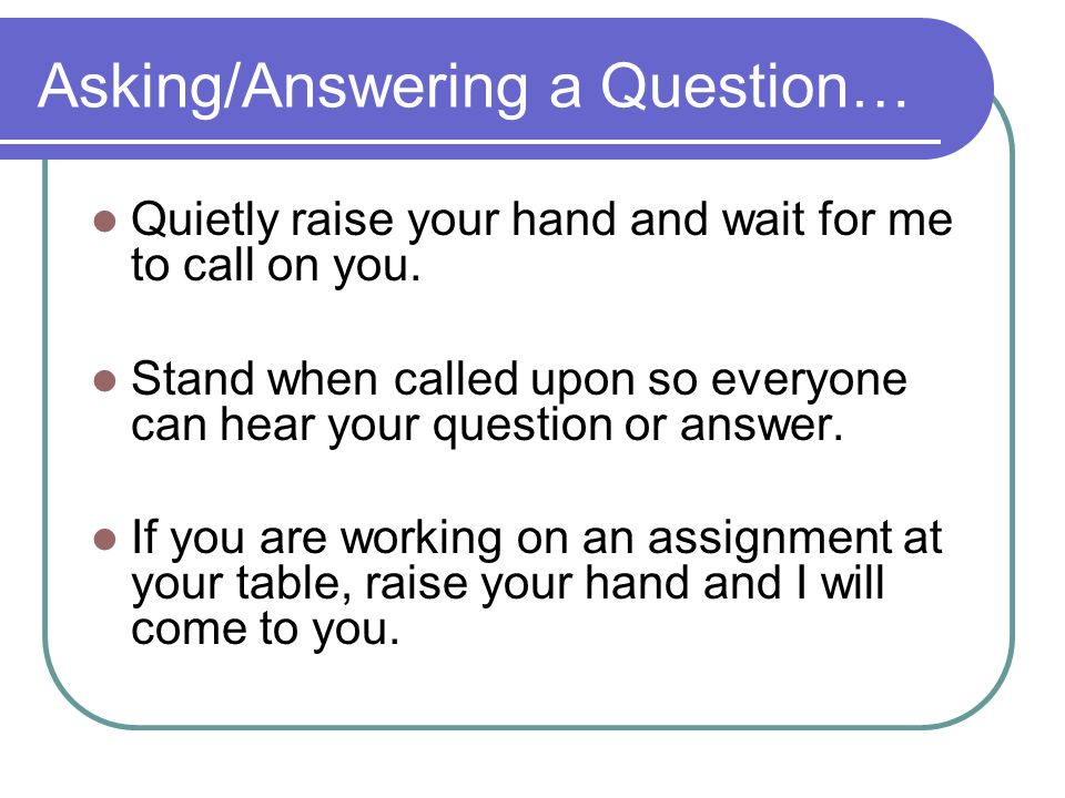 Asking/Answering a Question… Quietly raise your hand and wait for me to call on you.