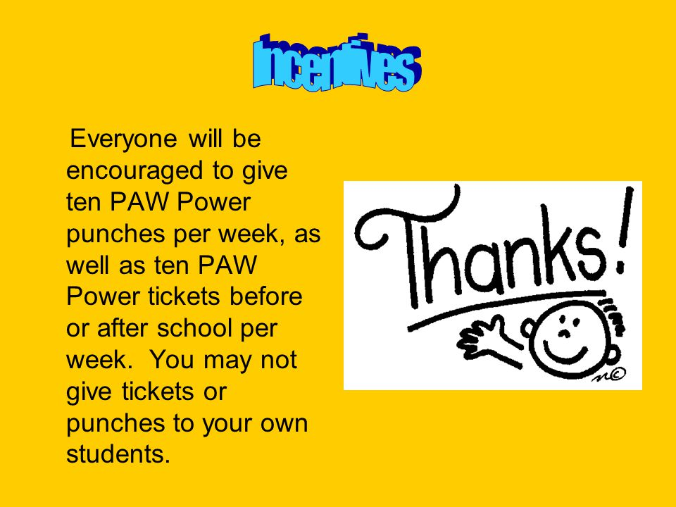 Everyone will be encouraged to give ten PAW Power punches per week, as well as ten PAW Power tickets before or after school per week. You may not give