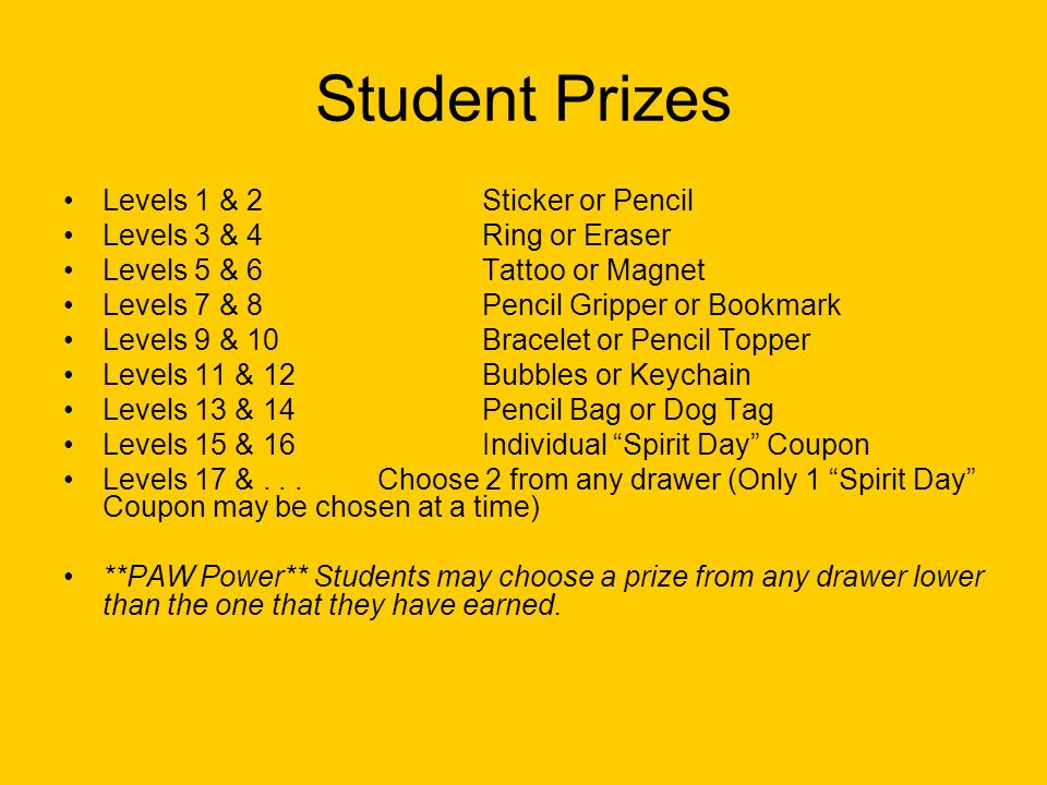 Student Prizes Levels 1 & 2Sticker or Pencil Levels 3 & 4Ring or Eraser Levels 5 & 6Tattoo or Magnet Levels 7 & 8Pencil Gripper or Bookmark Levels 9 & 10Bracelet or Pencil Topper Levels 11 & 12Bubbles or Keychain Levels 13 & 14Pencil Bag or Dog Tag Levels 15 & 16Individual Spirit Day Coupon Levels 17 &...Choose 2 from any drawer (Only 1 Spirit Day Coupon may be chosen at a time) **PAW Power** Students may choose a prize from any drawer lower than the one that they have earned.