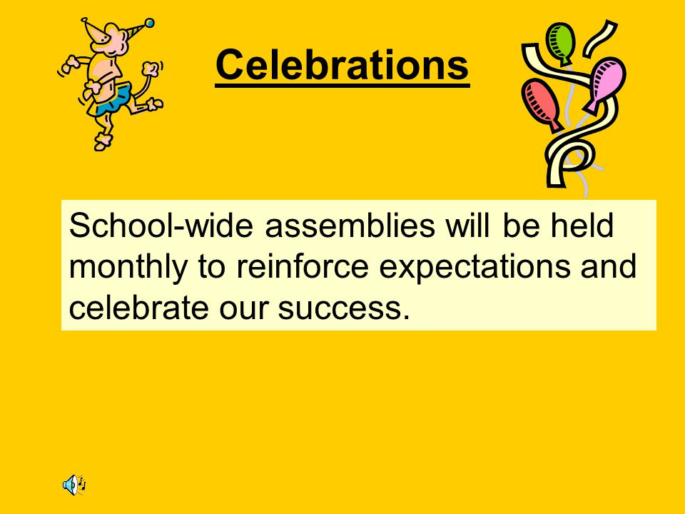 Celebrations School-wide assemblies will be held monthly to reinforce expectations and celebrate our success.
