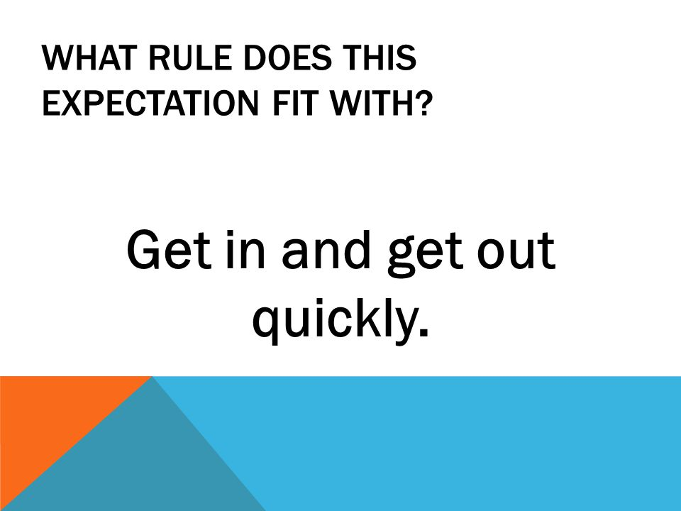 WHAT RULE DOES THIS EXPECTATION FIT WITH Get in and get out quickly.