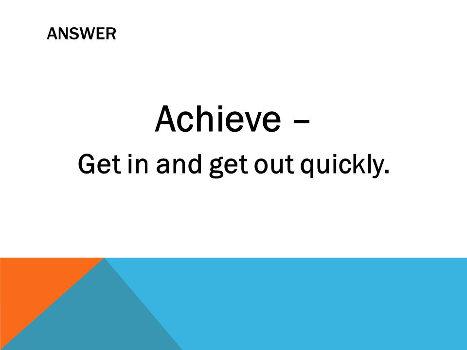 ANSWER Achieve – Get in and get out quickly.