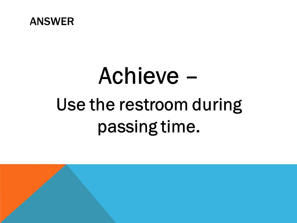 ANSWER Achieve – Use the restroom during passing time.