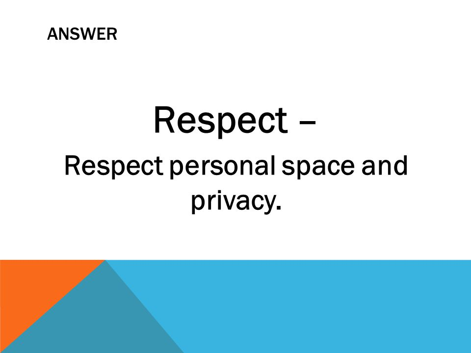 ANSWER Respect – Respect personal space and privacy.
