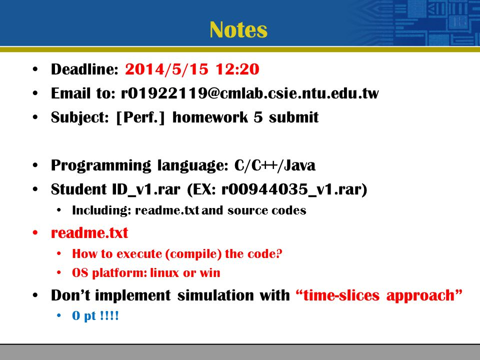 Notes Deadline: 2014/5/15 12:20 Email to: r01922119@cmlab.csie.ntu.edu.tw Subject: [Perf.] homework 5 submit Programming language: C/C++/Java Student ID_v1.rar (EX: r00944035_v1.rar) Including: readme.txt and source codes readme.txt How to execute (compile) the code.