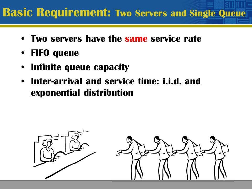 Basic Requirement: Two Servers and Single Queue Two servers have the same service rate FIFO queue Infinite queue capacity Inter-arrival and service time: i.i.d.