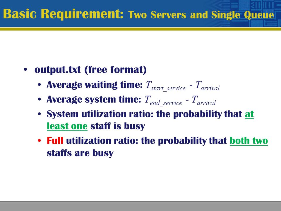 Each server has a single queue The policy for queue selection: choosing the queue having fewer customers After entering a queue, a customer can not change his queue Other setups = Basic Requirement Bonus 1 (15%): Two Servers and Two Queues