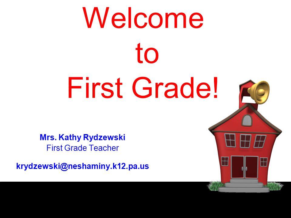 Welcome to First Grade! Mrs. Kathy Rydzewski First Grade Teacher krydzewski@neshaminy.k12.pa.us