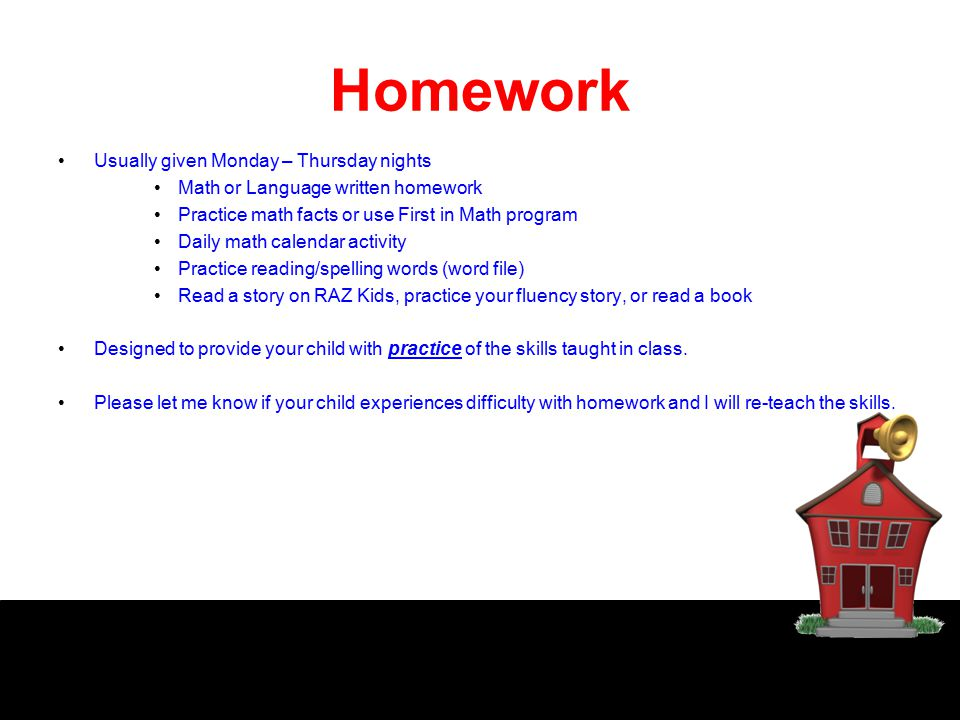 Homework Usually given Monday – Thursday nights Math or Language written homework Practice math facts or use First in Math program Daily math calendar