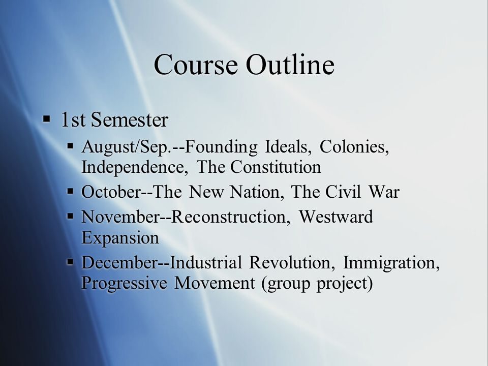 Course Outline  1st Semester  August/Sep.--Founding Ideals, Colonies, Independence, The Constitution  October--The New Nation, The Civil War  November--Reconstruction, Westward Expansion  December--Industrial Revolution, Immigration, Progressive Movement (group project)  1st Semester  August/Sep.--Founding Ideals, Colonies, Independence, The Constitution  October--The New Nation, The Civil War  November--Reconstruction, Westward Expansion  December--Industrial Revolution, Immigration, Progressive Movement (group project)