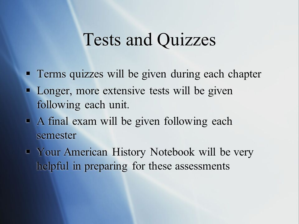Tests and Quizzes  Terms quizzes will be given during each chapter  Longer, more extensive tests will be given following each unit.  A final exam w